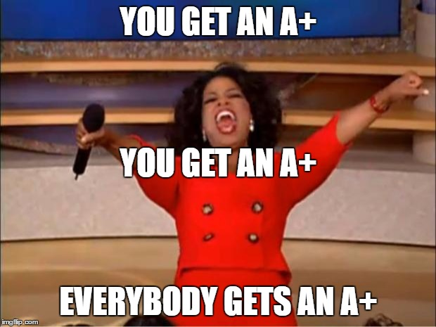 Oprah You Get A Meme | YOU GET AN A+ EVERYBODY GETS AN A+ YOU GET AN A+ | image tagged in memes,oprah you get a | made w/ Imgflip meme maker