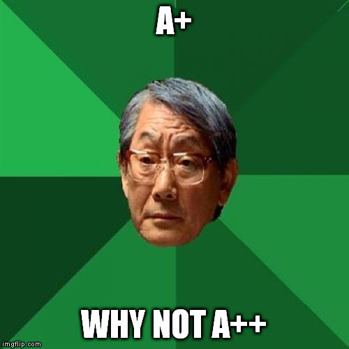 A+ WHY NOT A++ | made w/ Imgflip meme maker