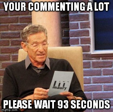 Maury Lie Detector Meme | YOUR COMMENTING A LOT PLEASE WAIT 93 SECONDS | image tagged in memes,maury lie detector | made w/ Imgflip meme maker
