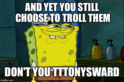 Dont You Squidward Meme | AND YET YOU STILL CHOOSE TO TROLL THEM DON'T YOU TTTONYSWARD | image tagged in memes,dont you squidward | made w/ Imgflip meme maker