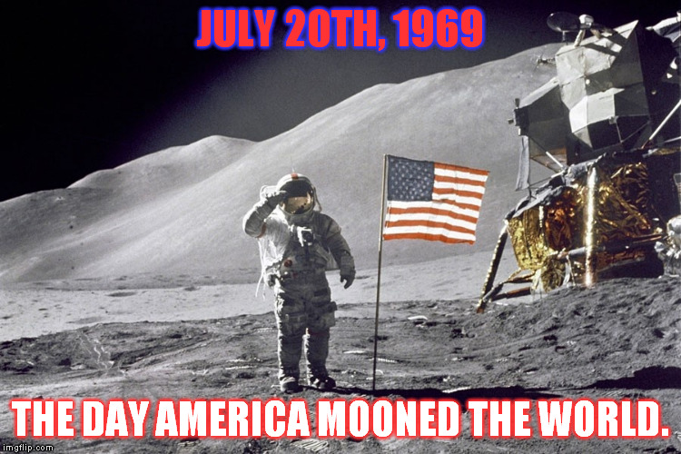 JULY 20TH, 1969 THE DAY AMERICA MOONED THE WORLD. | image tagged in astronaut,moon landing | made w/ Imgflip meme maker