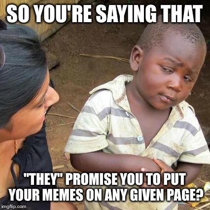 "Third World Skeptical Kid Meme | SO YOU'RE SAYING THAT ""THEY"" PROMISE YOU TO PUT YOUR MEMES ON ANY GIVEN PAGE? 