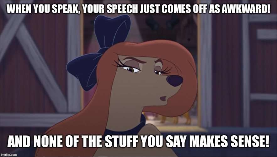 When You Speak, Your Speech Just Comes Off As Awkward! |  WHEN YOU SPEAK, YOUR SPEECH JUST COMES OFF AS AWKWARD! AND NONE OF THE STUFF YOU SAY MAKES SENSE! | image tagged in dixie tough,memes,disney,the fox and the hound 2,reba mcentire,dog | made w/ Imgflip meme maker
