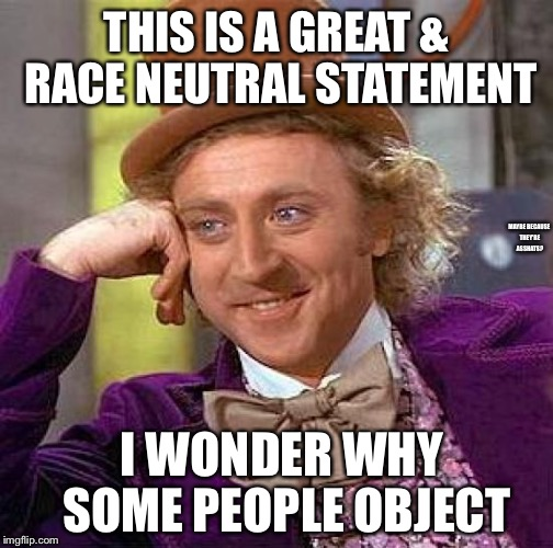 Creepy Condescending Wonka Meme | THIS IS A GREAT & RACE NEUTRAL STATEMENT I WONDER WHY SOME PEOPLE OBJECT MAYBE BECAUSE THEY'RE ASSHATS? | image tagged in memes,creepy condescending wonka | made w/ Imgflip meme maker