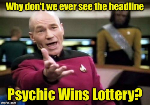 Things that make you go hummm | Why don't we ever see the headline Psychic Wins Lottery? | image tagged in memes,picard wtf | made w/ Imgflip meme maker
