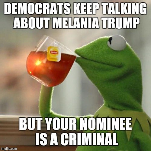 But Thats None Of My Business Meme | DEMOCRATS KEEP TALKING ABOUT MELANIA TRUMP BUT YOUR NOMINEE IS A CRIMINAL | image tagged in memes,but thats none of my business,kermit the frog | made w/ Imgflip meme maker