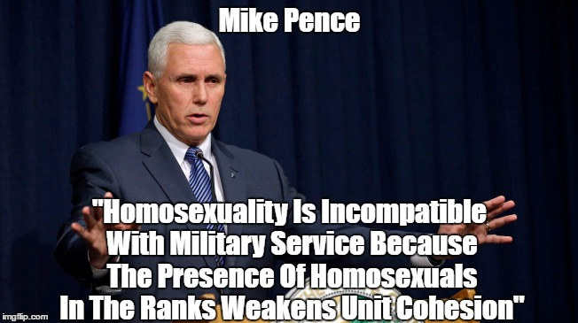 "Mike Pence ""Homosexuality Is Incompatible With Military Service Because The Presence Of Homosexuals In The Ranks Weakens Unit Cohesion"" 