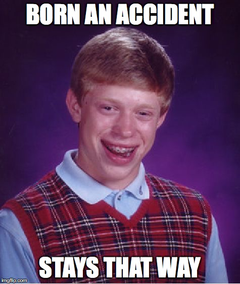 Bad Luck Brian Meme | BORN AN ACCIDENT STAYS THAT WAY | image tagged in memes,bad luck brian | made w/ Imgflip meme maker