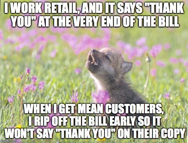 "Baby Insanity Wolf Meme | I WORK RETAIL, AND IT SAYS ""THANK YOU"" AT THE VERY END OF THE BILL WHEN I GET MEAN CUSTOMERS, I RIP OFF THE BILL EARLY SO IT WON'T SAY ""THAN 
