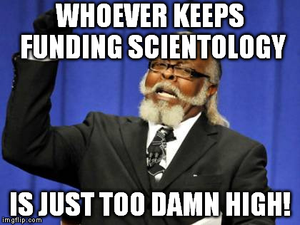 Too Damn High Meme | WHOEVER KEEPS FUNDING SCIENTOLOGY IS JUST TOO DAMN HIGH! | image tagged in memes,too damn high,scientology,bogus religions | made w/ Imgflip meme maker