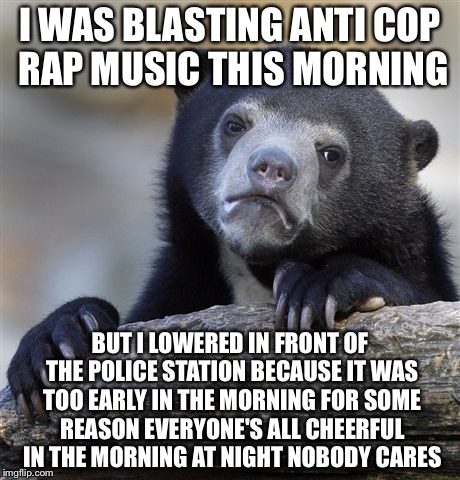 Confession Bear Meme | I WAS BLASTING ANTI COP RAP MUSIC THIS MORNING BUT I LOWERED IN FRONT OF THE POLICE STATION BECAUSE IT WAS TOO EARLY IN THE MORNING FOR SOME | image tagged in memes,confession bear | made w/ Imgflip meme maker