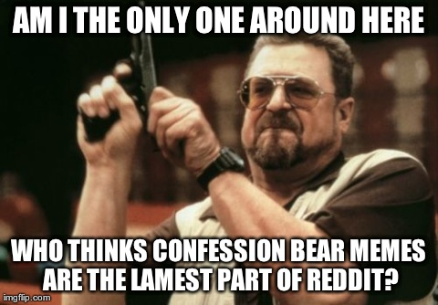 Am I The Only One Around Here Meme | AM I THE ONLY ONE AROUND HERE WHO THINKS CONFESSION BEAR MEMES ARE THE LAMEST PART OF REDDIT? | image tagged in memes,am i the only one around here,AdviceAnimals | made w/ Imgflip meme maker
