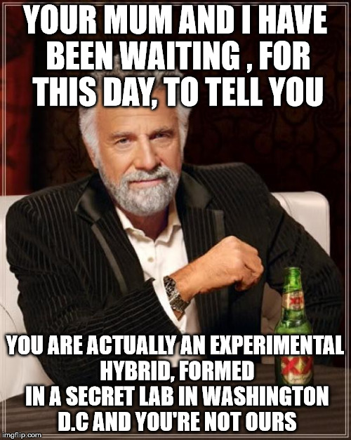 The Most Interesting Man In The World Meme | YOUR MUM AND I HAVE BEEN WAITING , FOR THIS DAY, TO TELL YOU YOU ARE ACTUALLY AN EXPERIMENTAL HYBRID, FORMED IN A SECRET LAB IN WASHINGTON D | image tagged in memes,the most interesting man in the world | made w/ Imgflip meme maker