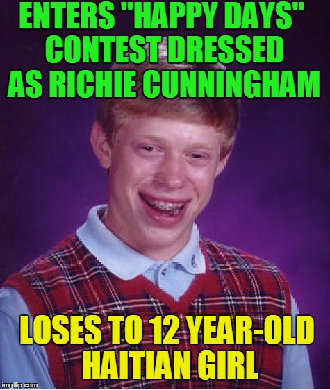 "you.  have.  got.  to.  be.  KIDDING  me!!! | ENTERS ""HAPPY DAYS"" CONTEST DRESSED AS RICHIE CUNNINGHAM LOSES TO 12 YEAR-OLD HAITIAN GIRL 