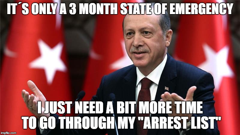"Erdogan Coup  | IT´S ONLY A 3 MONTH STATE OF EMERGENCY I JUST NEED A BIT MORE TIME TO GO THROUGH MY ""ARREST LIST"" 