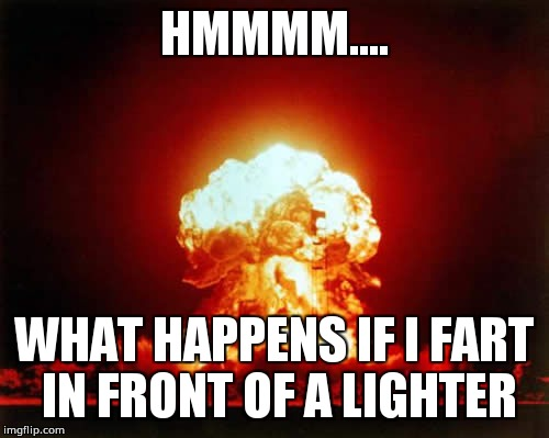 Nuclear Explosion Meme | HMMMM.... WHAT HAPPENS IF I FART IN FRONT OF A LIGHTER | image tagged in memes,nuclear explosion | made w/ Imgflip meme maker