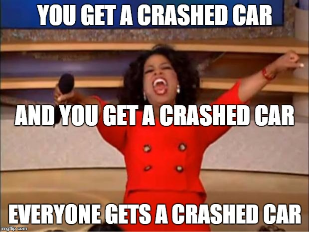 YOU GET A CRASHED CAR EVERYONE GETS A CRASHED CAR AND YOU GET A CRASHED CAR | image tagged in memes,oprah you get a | made w/ Imgflip meme maker