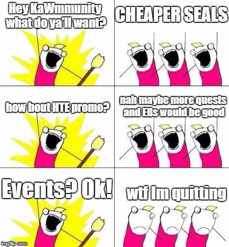 What do we want bummed out | Hey KaWmmunity what do ya'll want? CHEAPER SEALS how bout HTE promo? nah maybe more quests and EBs would be good Events? Ok! wtf Im quitting | image tagged in what do we want bummed out | made w/ Imgflip meme maker