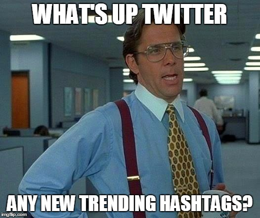 That Would Be Great Meme | WHAT'S UP TWITTER ANY NEW TRENDING HASHTAGS? | image tagged in memes,that would be great | made w/ Imgflip meme maker