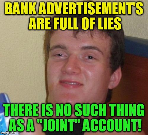 10 Guy | BANK ADVERTISEMENT'S ARE FULL OF LIES THERE IS NO SUCH THING AS A ''JOINT'' ACCOUNT! | image tagged in 10 guy,joint,banks,advertisement,funny meme,lies | made w/ Imgflip meme maker