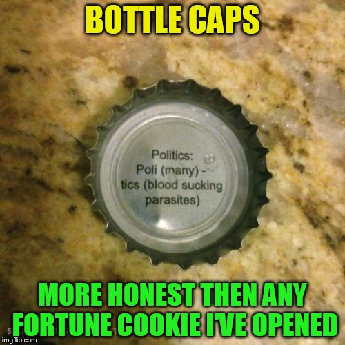 The first honest thing I read today! | BOTTLE CAPS MORE HONEST THEN ANY FORTUNE COOKIE I'VE OPENED | image tagged in beer,bottle,fortune cookie,funny meme,honest,politics | made w/ Imgflip meme maker