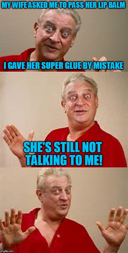 bad pun Dangerfield  | MY WIFE ASKED ME TO PASS HER LIP BALM I GAVE HER SUPER GLUE BY MISTAKE SHE'S STILL NOT TALKING TO ME! | image tagged in bad pun dangerfield,wife,super glue,lips,mistake,funny meme | made w/ Imgflip meme maker