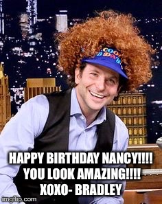 Bradley |  HAPPY BIRTHDAY NANCY!!!! YOU LOOK AMAZING!!!! XOXO- BRADLEY | image tagged in happy birthday | made w/ Imgflip meme maker