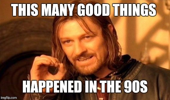 One Does Not Simply Meme | THIS MANY GOOD THINGS HAPPENED IN THE 90S | image tagged in memes,one does not simply | made w/ Imgflip meme maker