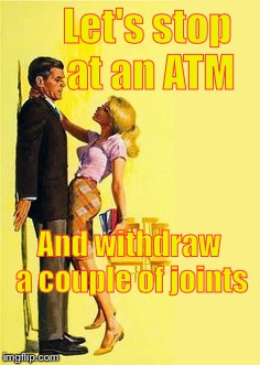 Divorce bait | Let's stop at an ATM And withdraw a couple of joints | image tagged in divorce bait | made w/ Imgflip meme maker
