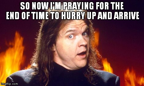 SO NOW I'M PRAYING FOR THE END OF TIME TO HURRY UP AND ARRIVE | made w/ Imgflip meme maker