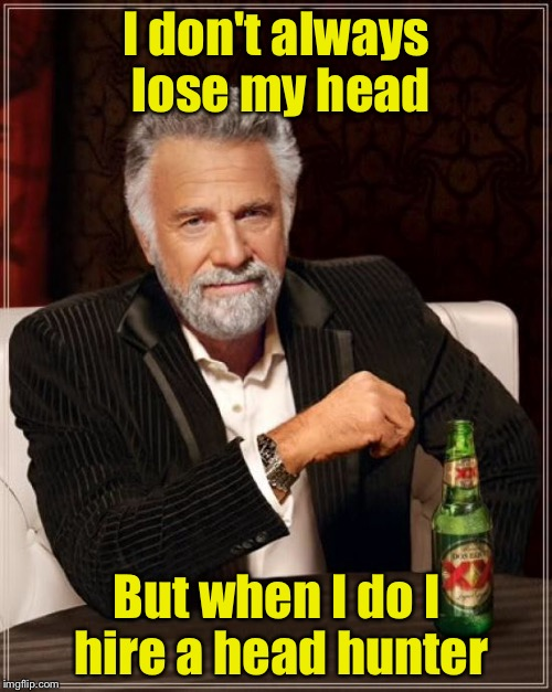 Headhunter  | I don't always lose my head But when I do I hire a head hunter | image tagged in memes,the most interesting man in the world | made w/ Imgflip meme maker