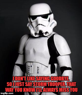 bye |  I DON'T LIKE SAYING GOODBYE, SO I JUST SAY STORM TROOPER, THAT WAY YOU KNOW I'LL ALWAYS MISS YOU | image tagged in stormtrooper,goodbye,funny,missing you | made w/ Imgflip meme maker