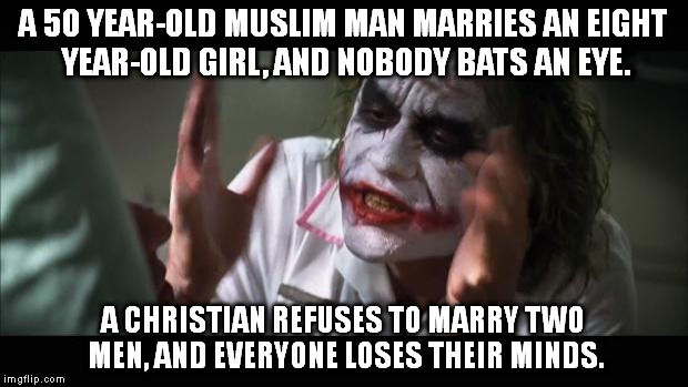 And everybody loses their minds Meme | A 50 YEAR-OLD MUSLIM MAN MARRIES AN EIGHT YEAR-OLD GIRL, AND NOBODY BATS AN EYE. A CHRISTIAN REFUSES TO MARRY TWO MEN, AND EVERYONE LOSES TH | image tagged in memes,and everybody loses their minds | made w/ Imgflip meme maker