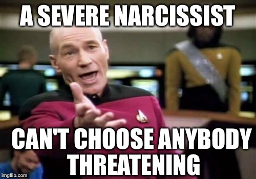 Picard Wtf Meme | A SEVERE NARCISSIST CAN'T CHOOSE ANYBODY THREATENING | image tagged in memes,picard wtf | made w/ Imgflip meme maker