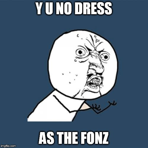 Y U No Meme | Y U NO DRESS AS THE FONZ | image tagged in memes,y u no | made w/ Imgflip meme maker