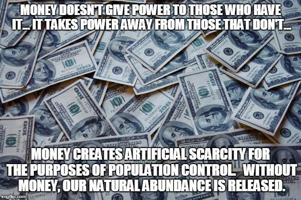 Moneyxxx | MONEY DOESN'T GIVE POWER TO THOSE WHO HAVE IT... IT TAKES POWER AWAY FROM THOSE THAT DON'T... MONEY CREATES ARTIFICIAL SCARCITY FOR THE PURP | image tagged in moneyxxx | made w/ Imgflip meme maker