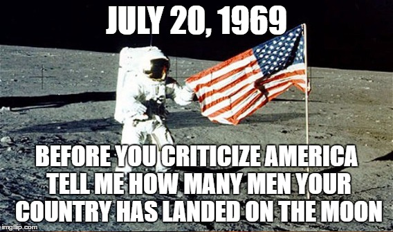 We have our faults but no one else has been to the moon | JULY 20, 1969 BEFORE YOU CRITICIZE AMERICA TELL ME HOW MANY MEN YOUR COUNTRY HAS LANDED ON THE MOON | image tagged in moon,first man on the moon,america,united states,apollo | made w/ Imgflip meme maker