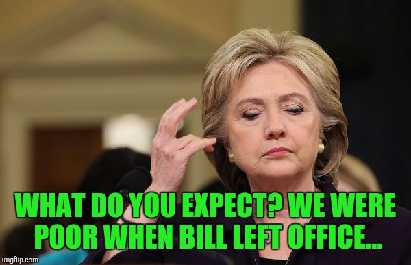 WHAT DO YOU EXPECT? WE WERE POOR WHEN BILL LEFT OFFICE... | made w/ Imgflip meme maker