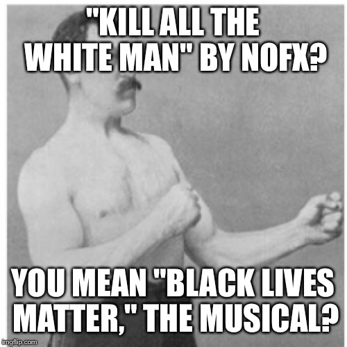 "Overly Manly Man Meme |  ""KILL ALL THE WHITE MAN"" BY NOFX? YOU MEAN ""BLACK LIVES MATTER,"" THE MUSICAL? 