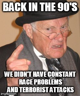 Back In My Day Meme | BACK IN THE 90'S WE DIDN'T HAVE CONSTANT RACE PROBLEMS AND TERRORIST ATTACKS | image tagged in memes,back in my day | made w/ Imgflip meme maker