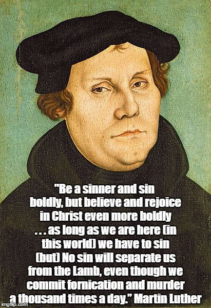 """Be a sinner and sin boldly, but believe and rejoice in Christ even more boldly . . . as long as we are here (in this world) we have to sin  