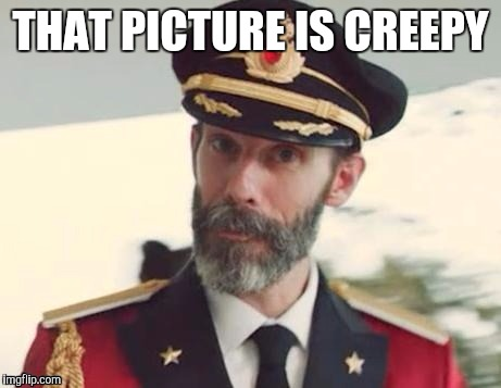 Captain obvious | THAT PICTURE IS CREEPY | image tagged in captain obvious | made w/ Imgflip meme maker