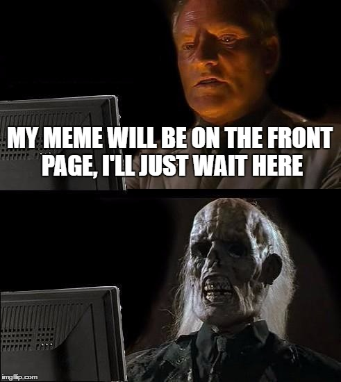 Funny I Ll Be Waiting Meme : Plz hit front page imgflip
