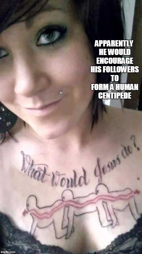 what's amazing is that I've seen worse tats in person | APPARENTLY HE WOULD ENCOURAGE HIS FOLLOWERS TO FORM A HUMAN CENTIPEDE | image tagged in tattoos,women,religion,memes | made w/ Imgflip meme maker