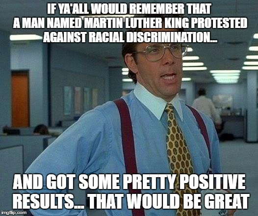 That Would Be Great Meme | IF YA'ALL WOULD REMEMBER THAT A MAN NAMED MARTIN LUTHER KING PROTESTED AGAINST RACIAL DISCRIMINATION... AND GOT SOME PRETTY POSITIVE RESULTS | image tagged in memes,that would be great | made w/ Imgflip meme maker