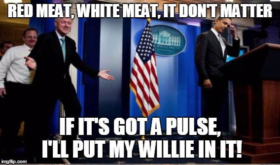 RED MEAT, WHITE MEAT, IT DON'T MATTER IF IT'S GOT A PULSE, I'LL PUT MY WILLIE IN IT! | made w/ Imgflip meme maker