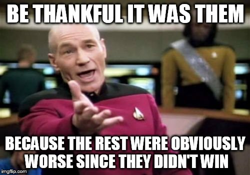 Picard Wtf Meme | BE THANKFUL IT WAS THEM BECAUSE THE REST WERE OBVIOUSLY WORSE SINCE THEY DIDN'T WIN | image tagged in memes,picard wtf | made w/ Imgflip meme maker
