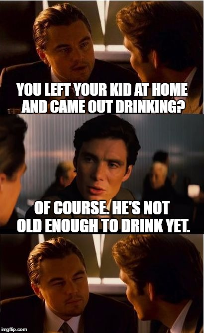 Inception Meme | YOU LEFT YOUR KID AT HOME AND CAME OUT DRINKING? OF COURSE. HE'S NOT OLD ENOUGH TO DRINK YET. | image tagged in memes,inception | made w/ Imgflip meme maker