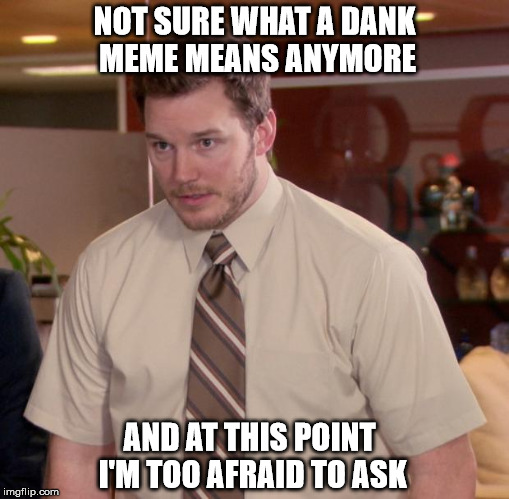 Afraid To Ask Andy Meme | NOT SURE WHAT A DANK MEME MEANS ANYMORE AND AT THIS POINT I'M TOO AFRAID TO ASK | image tagged in memes,afraid to ask andy | made w/ Imgflip meme maker