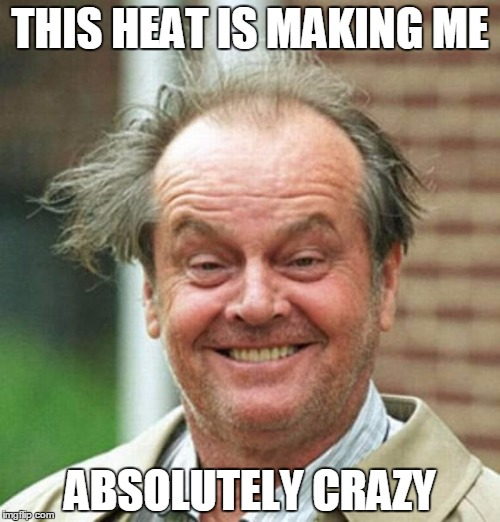 Jack Nicholson  | THIS HEAT IS MAKING ME ABSOLUTELY CRAZY | image tagged in jack nicholson | made w/ Imgflip meme maker